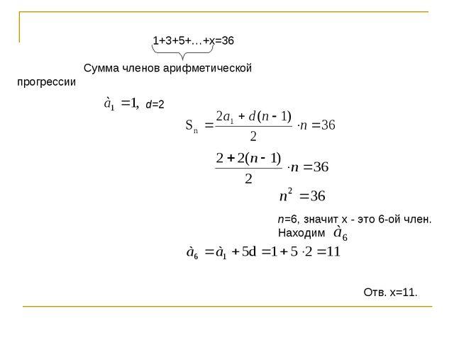 1+3+5+…+х=36 Сумма членов арифметической прогрессии d=2 n=6, значит х - это 6...