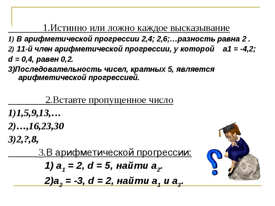 1.Истинно или ложно каждое высказывание 1) В арифметической прогрессии2,4;...