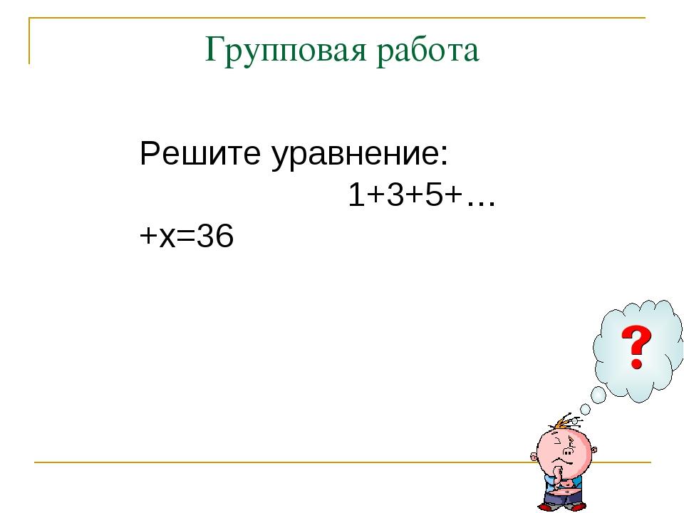 Групповая работа Решите уравнение: 1+3+5+…+х=36