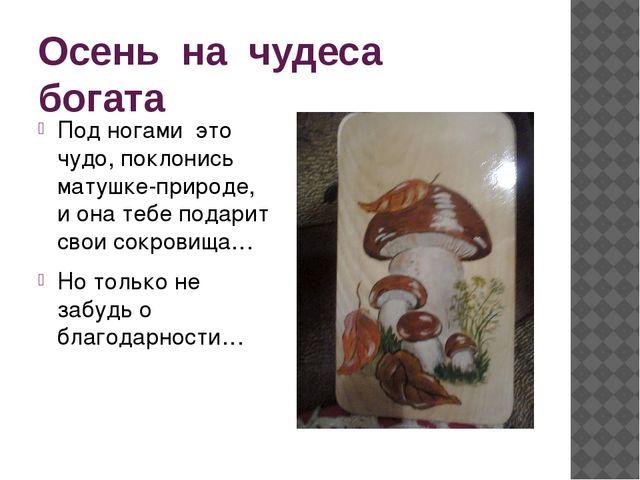 Осень на чудеса богата Под ногами это чудо, поклонись матушке-природе, и она...