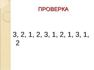 ПРОВЕРКА 3, 2, 1, 2, 3, 1, 2, 1, 3, 1, 2