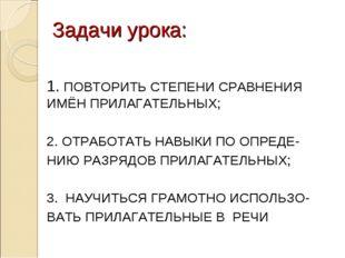 Задачи урока: 1. ПОВТОРИТЬ СТЕПЕНИ СРАВНЕНИЯ ИМЁН ПРИЛАГАТЕЛЬНЫХ; 2. ОТРАБОТА