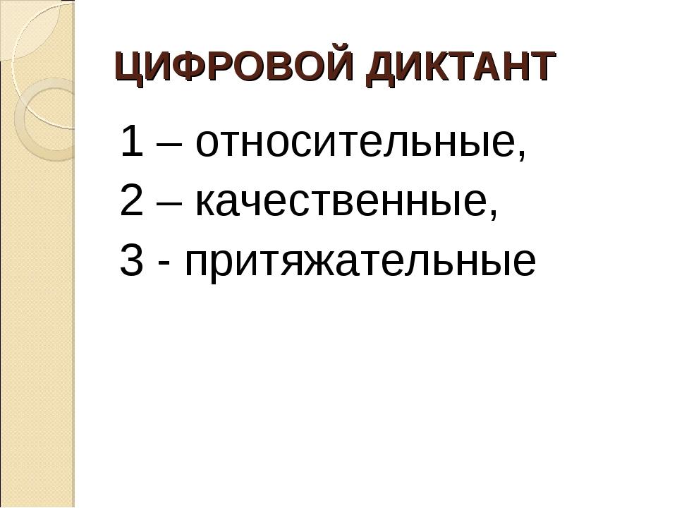 ЦИФРОВОЙ ДИКТАНТ 1 – относительные, 2 – качественные, 3 - притяжательные