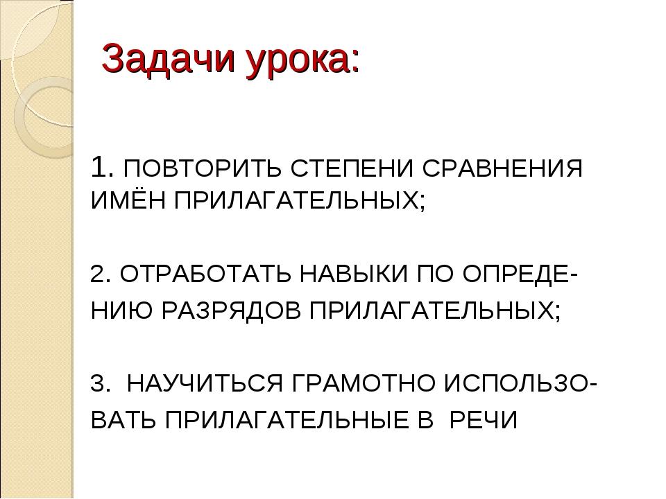 Задачи урока: 1. ПОВТОРИТЬ СТЕПЕНИ СРАВНЕНИЯ ИМЁН ПРИЛАГАТЕЛЬНЫХ; 2. ОТРАБОТА...