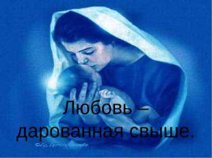 Любовь – дарованная свыше.
