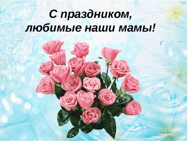 С праздником, любимые наши мамы!