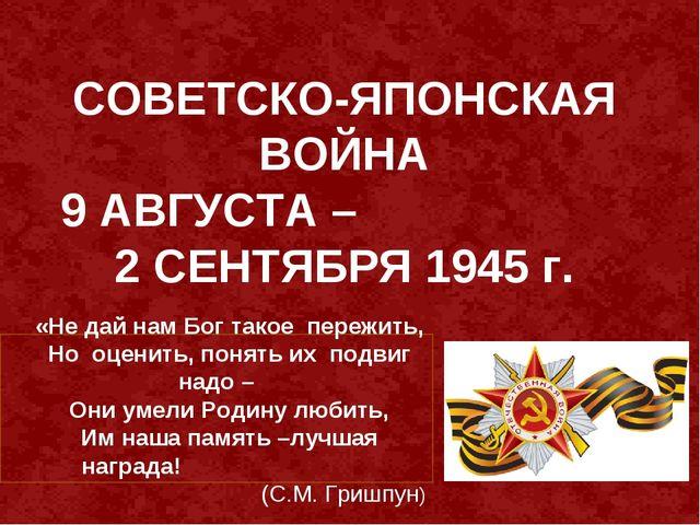 СОВЕТСКО-ЯПОНСКАЯ ВОЙНА 9 АВГУСТА – 2 СЕНТЯБРЯ 1945 г.