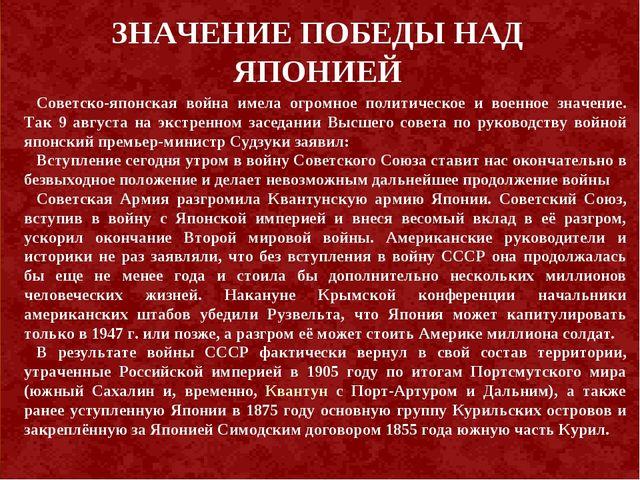 ЗНАЧЕНИЕ ПОБЕДЫ НАД ЯПОНИЕЙ Советско-японская война имела огромное политическ...