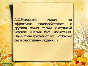 А.С.Макаренко считал, что эффективно взаимодействовать с другими может только