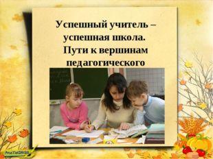 Успешный учитель – успешная школа. Пути к вершинам педагогического мастерства