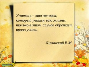 Учитель – это человек, который учится всю жизнь, только в этом случае обретае