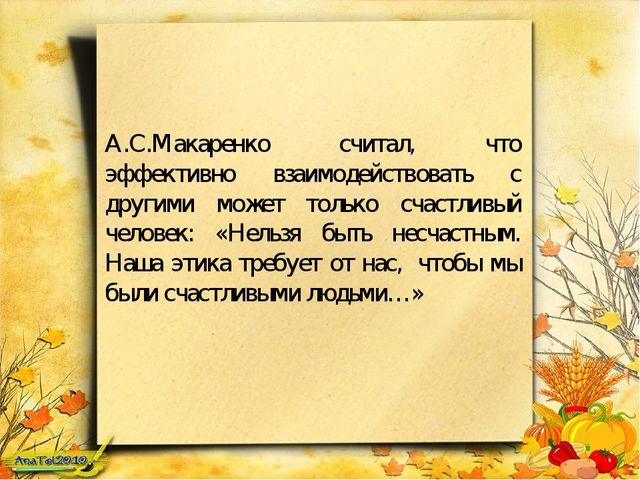 А.С.Макаренко считал, что эффективно взаимодействовать с другими может только...