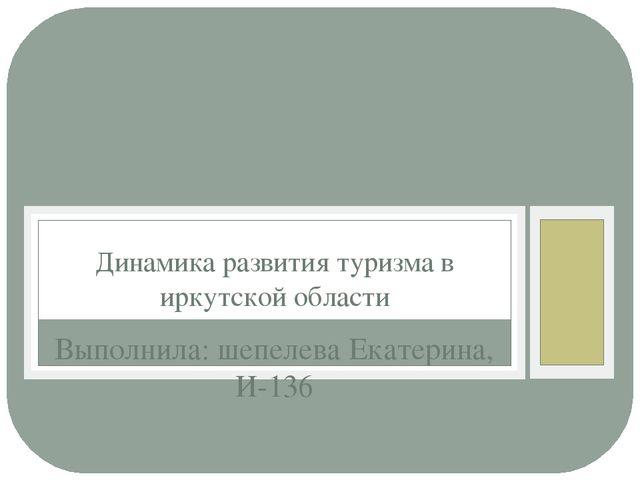 Выполнила: шепелева Екатерина, И-136 Динамика развития туризма в иркутской об...