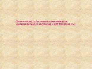 Презетнацию подготовила преподаватель изобразительного искусства и МХК Коляги