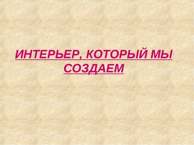 ИНТЕРЬЕР, КОТОРЫЙ МЫ СОЗДАЕМ