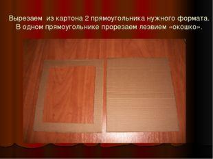 Вырезаем из картона 2 прямоугольника нужного формата. В одном прямоугольнике