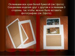 Оклеиваем все края белой бумагой (см.1фото). Соединяем изделия друг с другом
