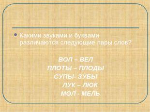Какими звуками и буквами различаются следующие пары слов? ВОЛ – ВЕЛ ПЛОТЫ – П