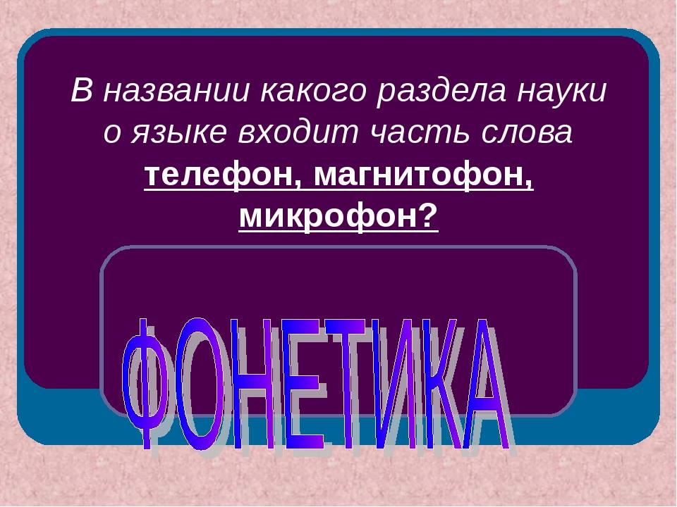 В названии какого раздела науки о языке входит часть слова телефон, магнитофо...