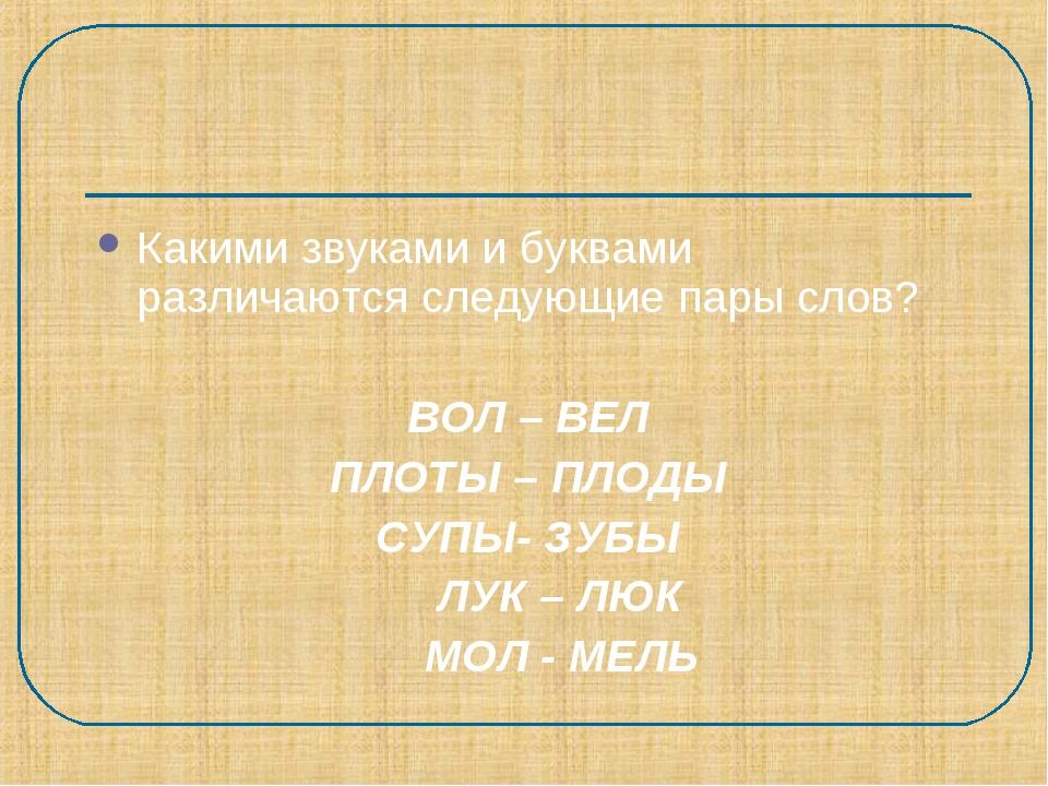 Какими звуками и буквами различаются следующие пары слов? ВОЛ – ВЕЛ ПЛОТЫ – П...