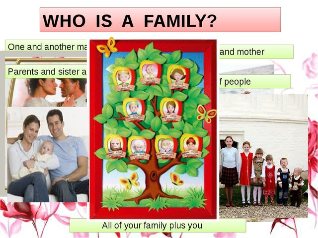 WHO IS A FAMILY? One and another makes two Baby and father and mother Parent...