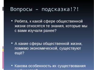 Вопросы – подсказка!?! Ребята, к какой сфере общественной жизни относятся те