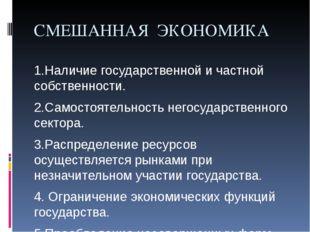СМЕШАННАЯ ЭКОНОМИКА 1.Наличие государственной и частной собственности. 2.Само