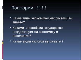 Повторим !!!! Какие типы экономических систем Вы знаете? Какими способами го