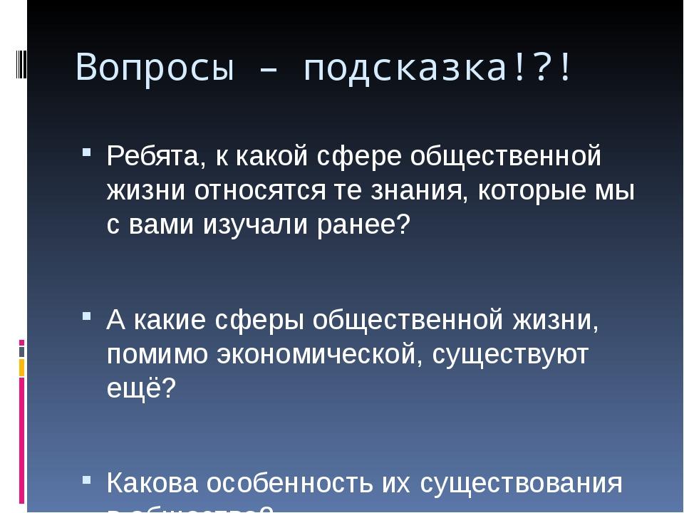 Вопросы – подсказка!?! Ребята, к какой сфере общественной жизни относятся те...