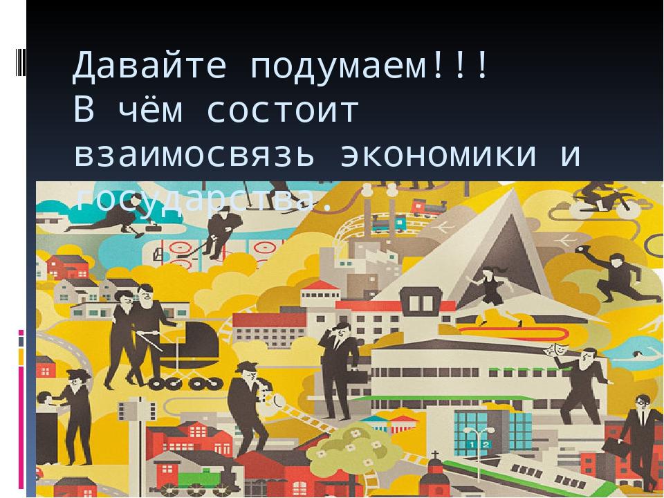 Давайте подумаем!!! В чём состоит взаимосвязь экономики и государства.