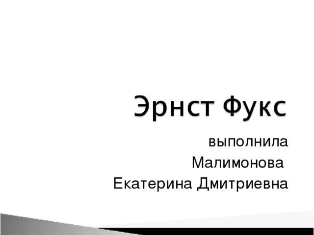 выполнила Малимонова Екатерина Дмитриевна