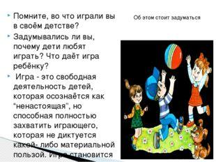 Помните, во что играли вы в своём детстве? Задумывались ли вы, почему дети лю