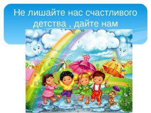 Не лишайте нас счастливого детства , дайте нам поиграть!!!