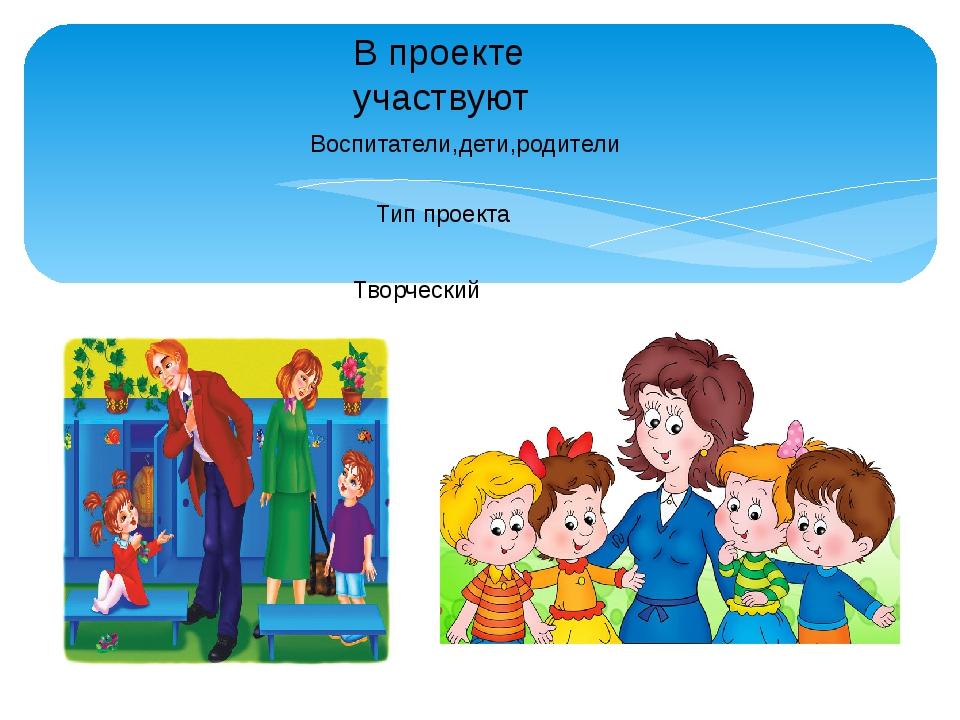 В проекте участвуют Воспитатели,дети,родители Тип проекта Творческий