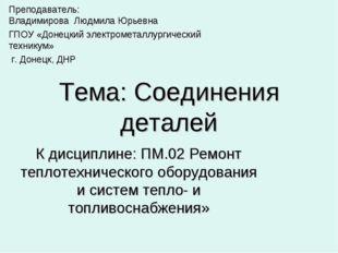 Тема: Соединения деталей К дисциплине: ПМ.02 Ремонт теплотехнического оборудо