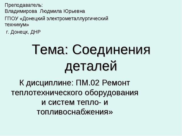 Тема: Соединения деталей К дисциплине: ПМ.02 Ремонт теплотехнического оборудо...