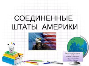 СОЕДИНЕННЫЕ ШТАТЫ АМЕРИКИ Выполнила Голюдова А.В. Учитель географии ГОУ СОШ №