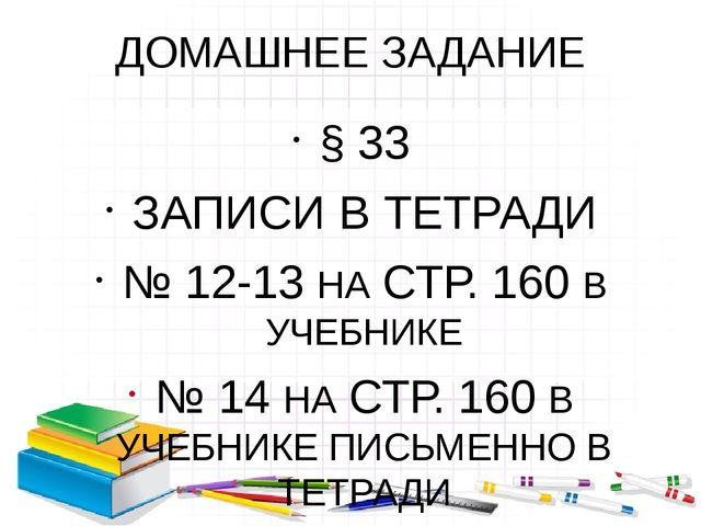 ДОМАШНЕЕ ЗАДАНИЕ § 33 ЗАПИСИ В ТЕТРАДИ № 12-13 НА СТР. 160 В УЧЕБНИКЕ № 14 НА...