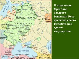 В правление Ярослава Мудрого Киевская Русь достигла своего расцвета как едино