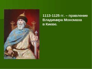 1113-1125 гг. – правление Владимира Мономаха в Киеве.