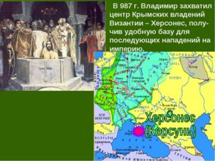 В 987 г. Владимир захватил центр Крымских владений Византии – Херсонес, полу