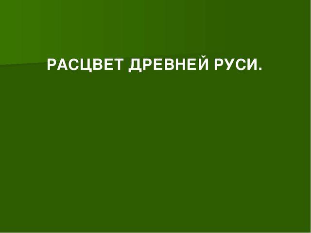 РАСЦВЕТ ДРЕВНЕЙ РУСИ.