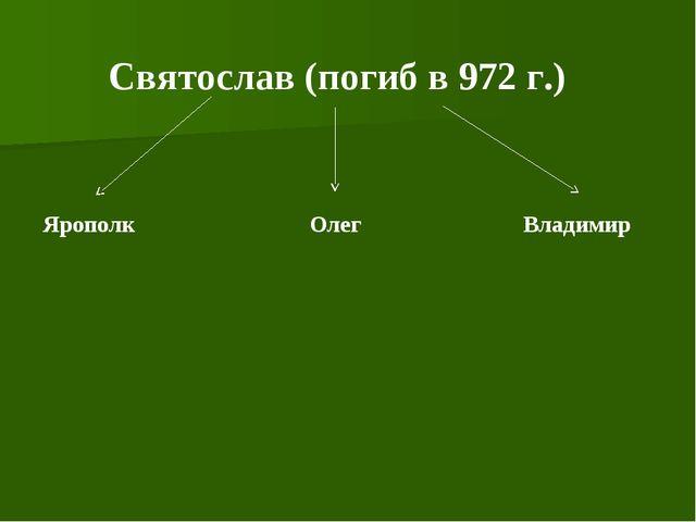 Святослав (погиб в 972 г.) Ярополк Олег Владимир