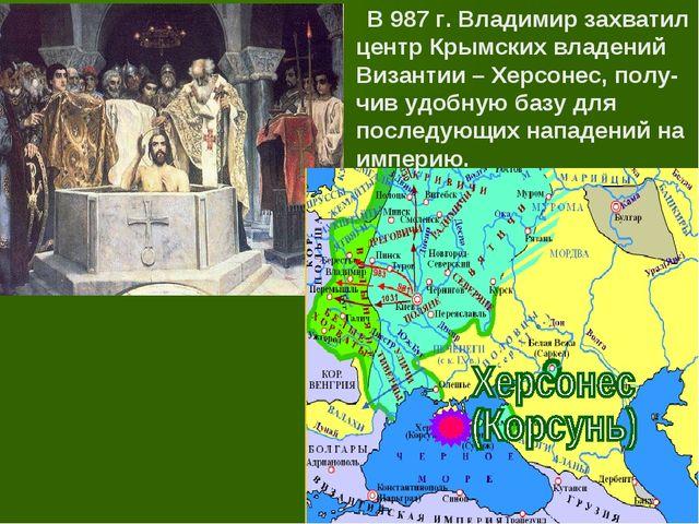 В 987 г. Владимир захватил центр Крымских владений Византии – Херсонес, полу...