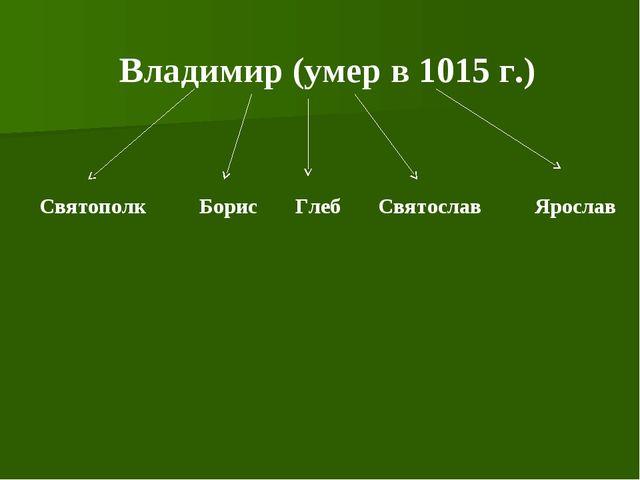 Владимир (умер в 1015 г.) Святополк Борис Глеб Святослав Ярослав