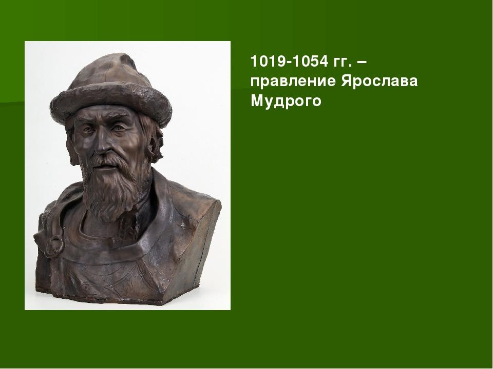 1019-1054 гг. – правление Ярослава Мудрого