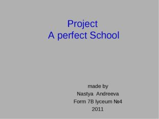 Project A perfect School made by Nastya Andreeva Form 7B lyceum №4 2011