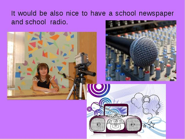 It would be also nice to have a school newspaper and school radio.