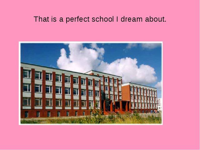 That is a perfect school I dream about.