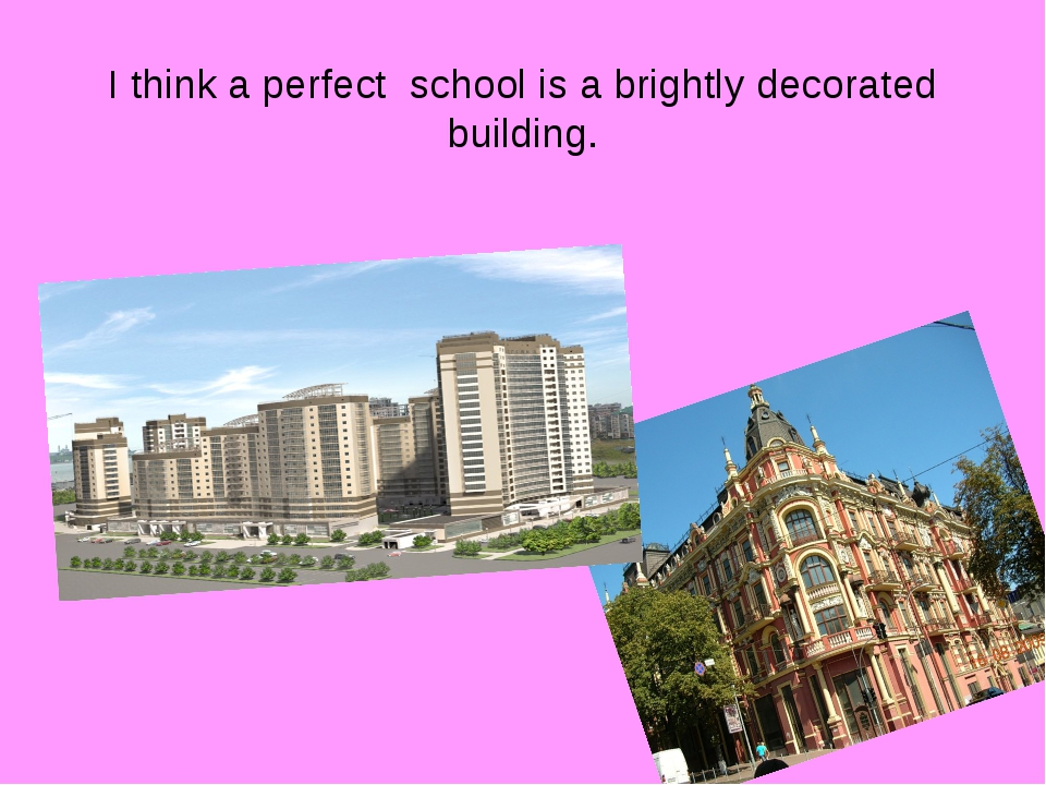 I think a perfect school is a brightly decorated building.
